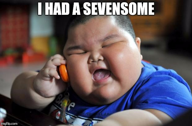 Fat Asian Kid | I HAD A SEVENSOME | image tagged in fat asian kid | made w/ Imgflip meme maker