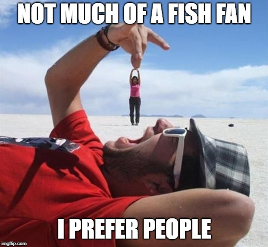 NOT MUCH OF A FISH FAN I PREFER PEOPLE | made w/ Imgflip meme maker