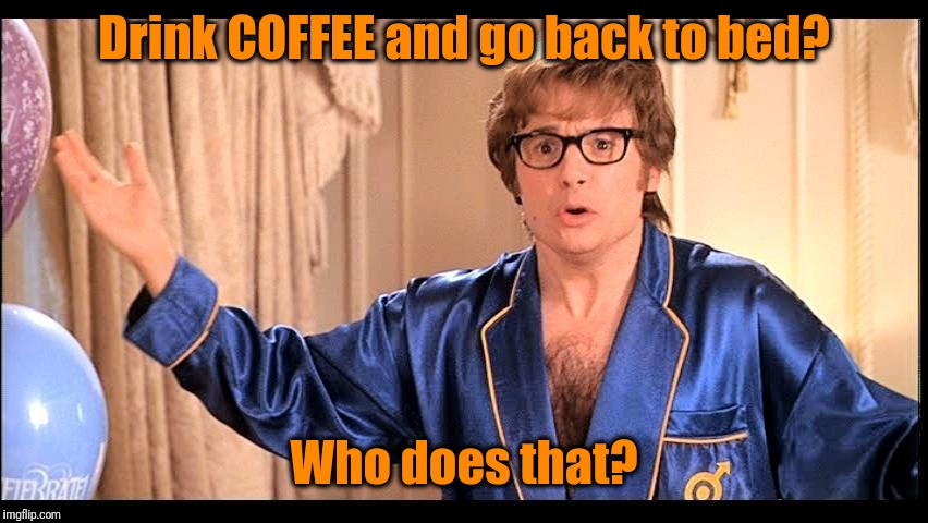 Who does that, Honestly? | Drink COFFEE and go back to bed? Who does that? | image tagged in who does that honestly? | made w/ Imgflip meme maker