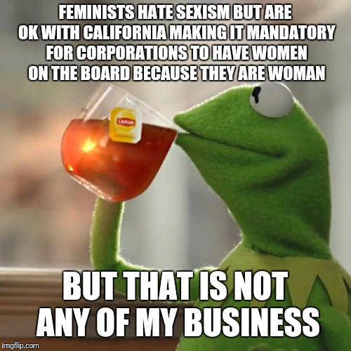 But Thats None Of My Business Meme | FEMINISTS HATE SEXISM BUT ARE OK WITH CALIFORNIA MAKING IT MANDATORY FOR CORPORATIONS TO HAVE WOMEN ON THE BOARD BECAUSE THEY ARE WOMAN BUT  | image tagged in memes,but thats none of my business,kermit the frog | made w/ Imgflip meme maker