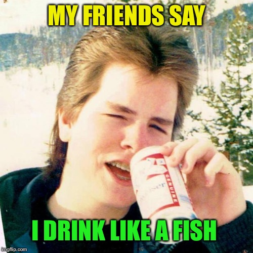 Eighties Teen Meme | MY FRIENDS SAY I DRINK LIKE A FISH | image tagged in memes,eighties teen | made w/ Imgflip meme maker