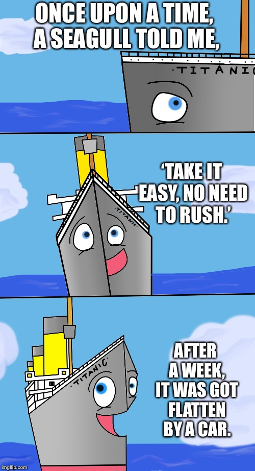 Bad Pun Titanic #11 | ONCE UPON A TIME, A SEAGULL TOLD ME, AFTER A WEEK, IT WAS GOT FLATTEN BY A CAR. 'TAKE IT EASY, NO NEED TO RUSH.' | image tagged in titanic,bad pun,seagull,car,flattened | made w/ Imgflip meme maker