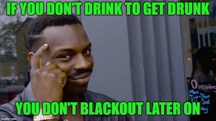 Roll Safe Think About It Meme | IF YOU DON'T DRINK TO GET DRUNK YOU DON'T BLACKOUT LATER ON | image tagged in memes,roll safe think about it | made w/ Imgflip meme maker