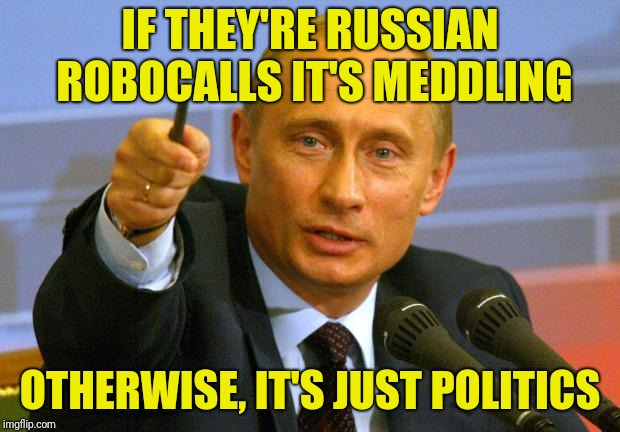 Good Guy Putin Meme | IF THEY'RE RUSSIAN ROBOCALLS IT'S MEDDLING OTHERWISE, IT'S JUST POLITICS | image tagged in memes,good guy putin | made w/ Imgflip meme maker