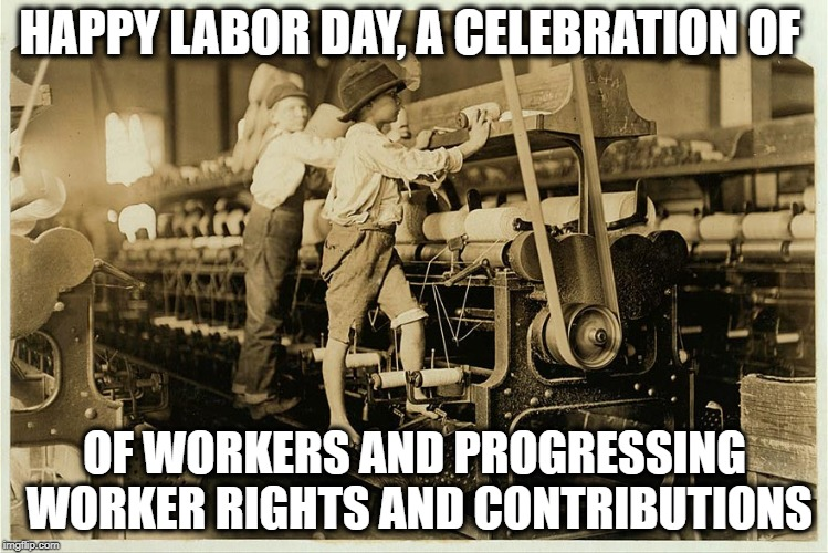 Happy Labor Day! |  HAPPY LABOR DAY, A CELEBRATION OF; OF WORKERS AND PROGRESSING WORKER RIGHTS AND CONTRIBUTIONS | image tagged in memes,work,labor day,minimum wage | made w/ Imgflip meme maker