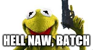 Kermit With Gun | HELL NAW, BATCH | image tagged in kermit with gun | made w/ Imgflip meme maker