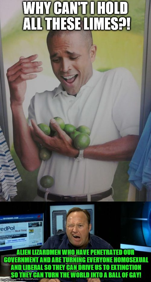 Alex Jones, The Conspirator Ultra |  WHY CAN'T I HOLD ALL THESE LIMES?! ALIEN LIZARDMEN WHO HAVE PENETRATED OUR GOVERNMENT AND ARE TURNING EVERYONE HOMOSEXUAL AND LIBERAL SO THEY CAN DRIVE US TO EXTINCTION SO THEY CAN TURN THE WORLD INTO A BALL OF GAY! | image tagged in memes,why can't i hold all these limes,alex jones | made w/ Imgflip meme maker