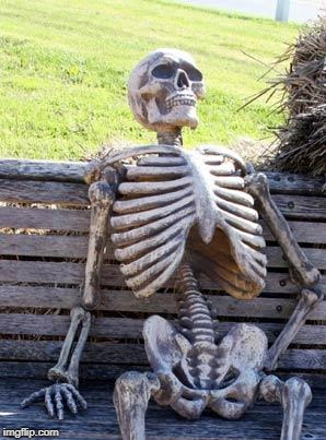 . | image tagged in memes,waiting skeleton | made w/ Imgflip meme maker