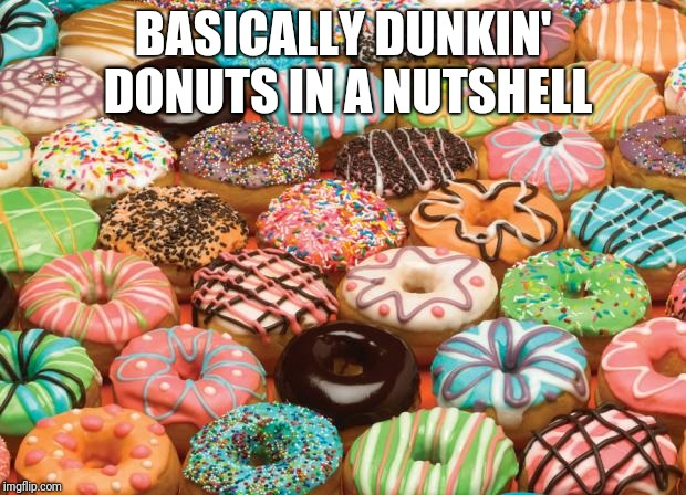 Thats alot of donuts | BASICALLY DUNKIN' DONUTS IN A NUTSHELL | image tagged in donuts,dunkin donuts,memes | made w/ Imgflip meme maker
