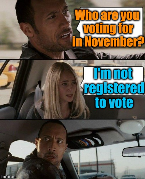 If politics is such a popular subject, why aren't more people registered to vote? | Who are you voting for in November? I'm not registered to vote | image tagged in memes,the rock driving | made w/ Imgflip meme maker