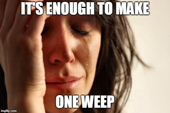 First World Problems Meme | IT'S ENOUGH TO MAKE ONE WEEP | image tagged in memes,first world problems | made w/ Imgflip meme maker