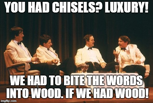 YOU HAD CHISELS? LUXURY! WE HAD TO BITE THE WORDS INTO WOOD. IF WE HAD WOOD! | made w/ Imgflip meme maker