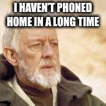 Obi wan | I HAVEN'T PHONED HOME IN A LONG TIME | image tagged in obi wan | made w/ Imgflip meme maker