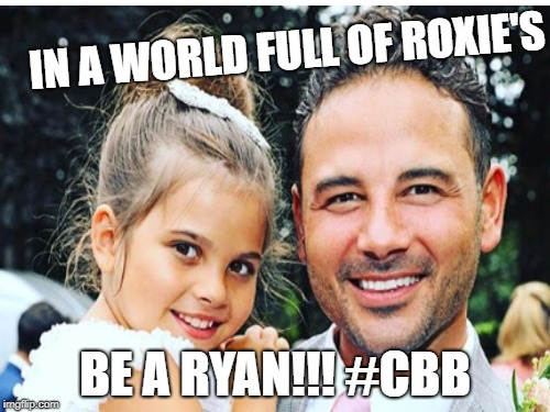 In a world full of Roxie's, be a Ryan! | IN A WORLD FULL OF ROXIE'S BE A RYAN!!! #CBB | image tagged in cbb,ryan thomas,roxanne pallett | made w/ Imgflip meme maker
