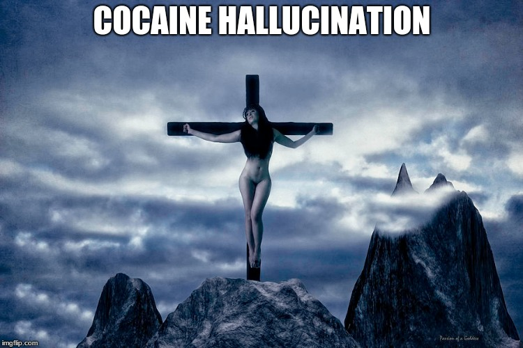 Good Cocaine | COCAINE HALLUCINATION | image tagged in sexy,cocaine,crucifixion | made w/ Imgflip meme maker