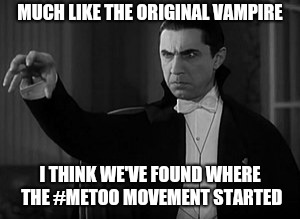 MUCH LIKE THE ORIGINAL VAMPIRE I THINK WE'VE FOUND WHERE THE #METOO MOVEMENT STARTED | made w/ Imgflip meme maker
