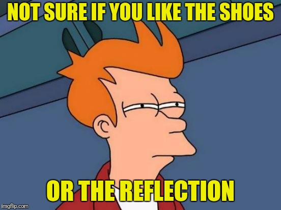 Futurama Fry Meme | NOT SURE IF YOU LIKE THE SHOES OR THE REFLECTION | image tagged in memes,futurama fry | made w/ Imgflip meme maker