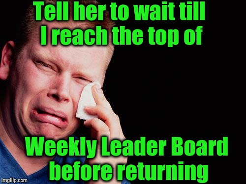 cry | Tell her to wait till I reach the top of Weekly Leader Board before returning | image tagged in cry | made w/ Imgflip meme maker