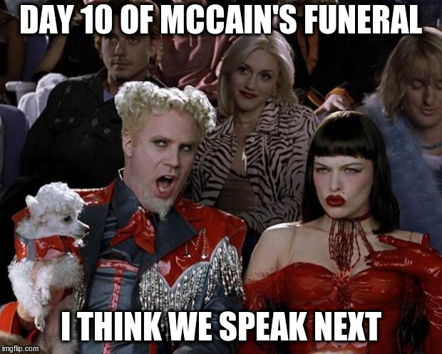 Mugatu So Hot Right Now | DAY 10 OF MCCAIN'S FUNERAL I THINK WE SPEAK NEXT | image tagged in memes,mugatu so hot right now | made w/ Imgflip meme maker
