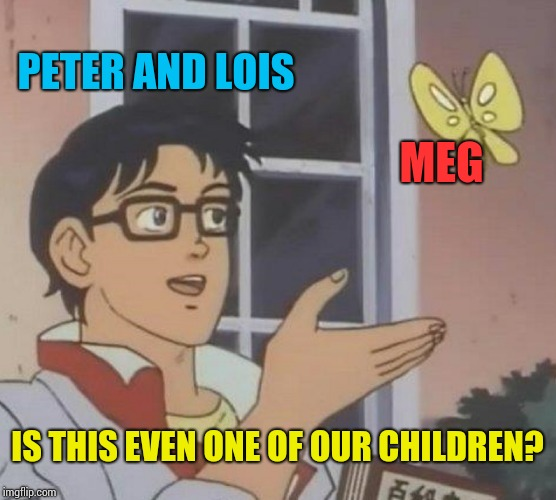 Is This A Pigeon Meme | PETER AND LOIS MEG IS THIS EVEN ONE OF OUR CHILDREN? | image tagged in memes,is this a pigeon | made w/ Imgflip meme maker