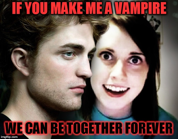 Bad Photoshop Sunday Presents: Even Edward is not that crazy!  | IF YOU MAKE ME A VAMPIRE WE CAN BE TOGETHER FOREVER | image tagged in bad photoshop sunday,memes,overly attached girlfriend,twilight,edward cullen,btbeeston | made w/ Imgflip meme maker