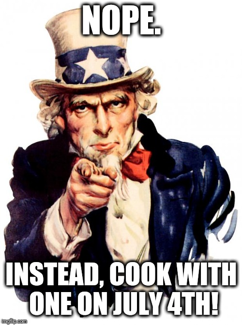 Uncle Sam Meme | NOPE. INSTEAD, COOK WITH ONE ON JULY 4TH! | image tagged in memes,uncle sam | made w/ Imgflip meme maker