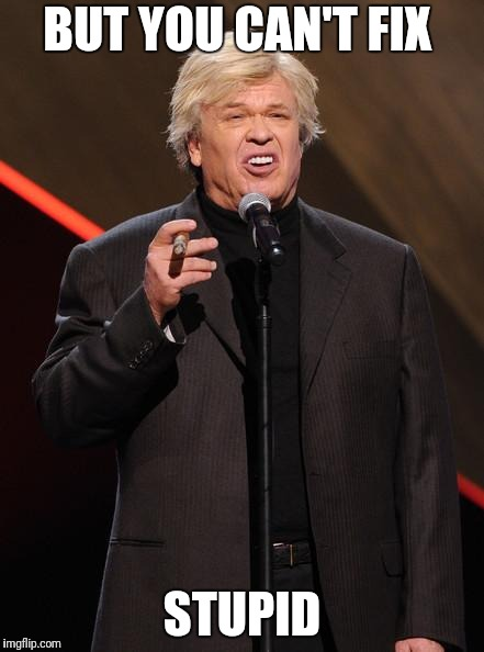 Ron White Fuck You | BUT YOU CAN'T FIX STUPID | image tagged in ron white fuck you | made w/ Imgflip meme maker