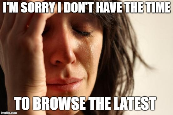 First World Problems Meme | I'M SORRY I DON'T HAVE THE TIME TO BROWSE THE LATEST | image tagged in memes,first world problems | made w/ Imgflip meme maker