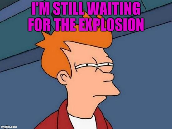 Futurama Fry Meme | I'M STILL WAITING FOR THE EXPLOSION | image tagged in memes,futurama fry | made w/ Imgflip meme maker