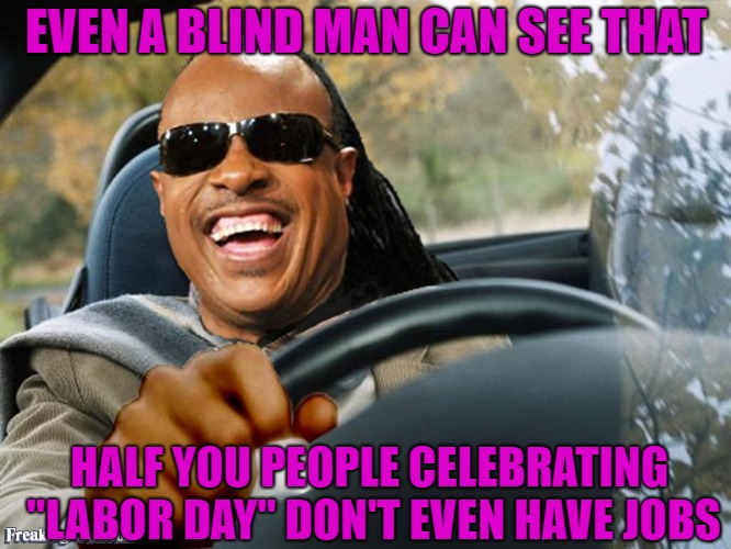 "I gotta work but only for a couple of hours... | EVEN A BLIND MAN CAN SEE THAT HALF YOU PEOPLE CELEBRATING ""LABOR DAY"" DON'T EVEN HAVE JOBS 