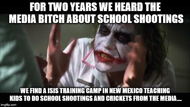 And everybody loses their minds Meme | FOR TWO YEARS WE HEARD THE MEDIA B**CH ABOUT SCHOOL SHOOTINGS WE FIND A ISIS TRAINING CAMP IN NEW MEXICO TEACHING KIDS TO DO SCHOOL SHOOTING | image tagged in memes,and everybody loses their minds | made w/ Imgflip meme maker