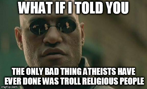 Matrix Morpheus | WHAT IF I TOLD YOU THE ONLY BAD THING ATHEISTS HAVE EVER DONE WAS TROLL RELIGIOUS PEOPLE | image tagged in memes,matrix morpheus,atheist,atheists,atheism,trolling | made w/ Imgflip meme maker