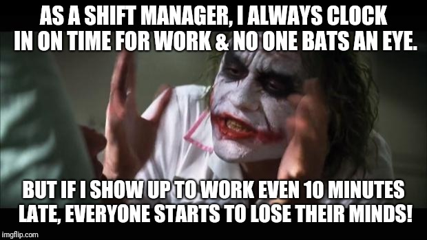 This doesn't happen with the other managers, but because I'm the only punctual one, they expect different from me. | AS A SHIFT MANAGER, I ALWAYS CLOCK IN ON TIME FOR WORK & NO ONE BATS AN EYE. BUT IF I SHOW UP TO WORK EVEN 10 MINUTES LATE, EVERYONE STARTS  | image tagged in memes,and everybody loses their minds,work,working | made w/ Imgflip meme maker