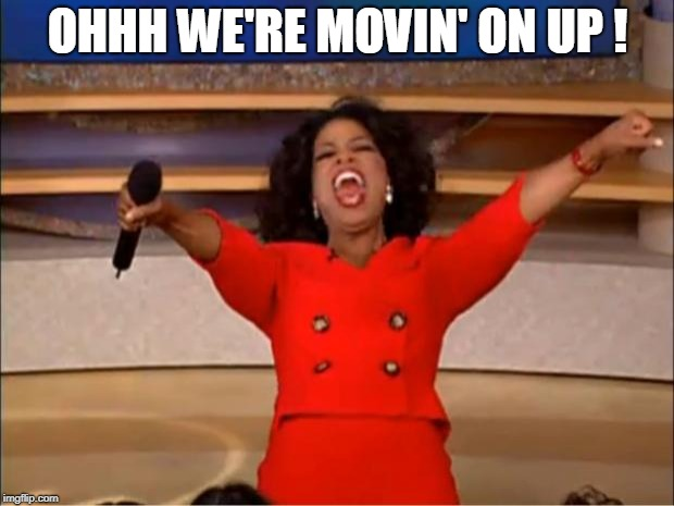 Oprah You Get A Meme | OHHH WE'RE MOVIN' ON UP ! | image tagged in memes,oprah you get a | made w/ Imgflip meme maker