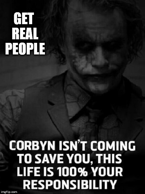 Corbyn - Get real people | GET REAL PEOPLE | image tagged in corbyn eww,communist socialist,momentum students,wearecorbyn,party of haters,anti-semite and a racist | made w/ Imgflip meme maker