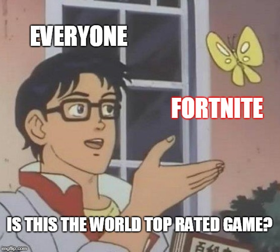Is This A Pigeon Meme |  EVERYONE; FORTNITE; IS THIS THE WORLD TOP RATED GAME? | image tagged in memes,is this a pigeon | made w/ Imgflip meme maker