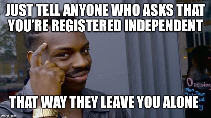 Roll Safe Think About It Meme | JUST TELL ANYONE WHO ASKS THAT YOU'RE REGISTERED INDEPENDENT THAT WAY THEY LEAVE YOU ALONE | image tagged in memes,roll safe think about it | made w/ Imgflip meme maker
