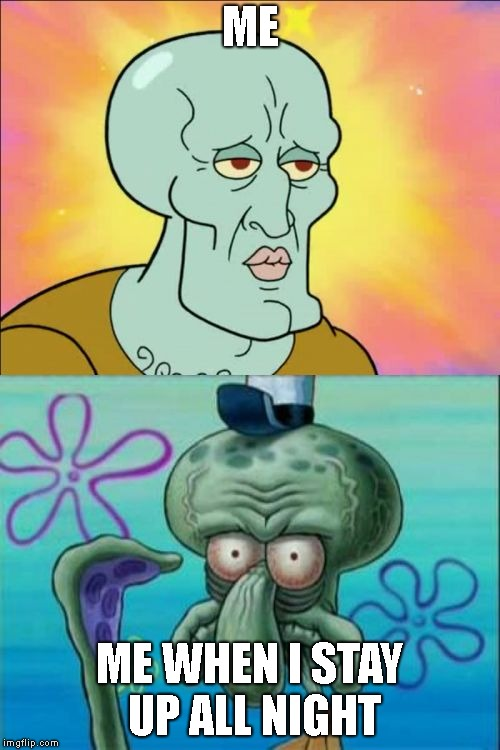 Who else? | ME ME WHEN I STAY UP ALL NIGHT | image tagged in memes,squidward | made w/ Imgflip meme maker