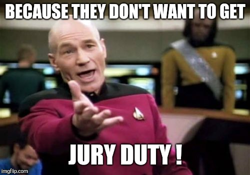 Picard Wtf Meme | BECAUSE THEY DON'T WANT TO GET JURY DUTY ! | image tagged in memes,picard wtf | made w/ Imgflip meme maker