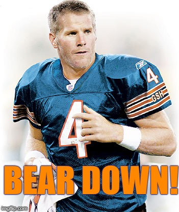 BEAR DOWN! | image tagged in go bears,chicago bears,bears,da bears,brett favre | made w/ Imgflip meme maker