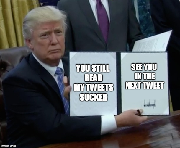 Trump Bill Signing Meme | YOU STILL READ MY TWEETS SUCKER SEE YOU IN THE NEXT TWEET | image tagged in memes,trump bill signing | made w/ Imgflip meme maker