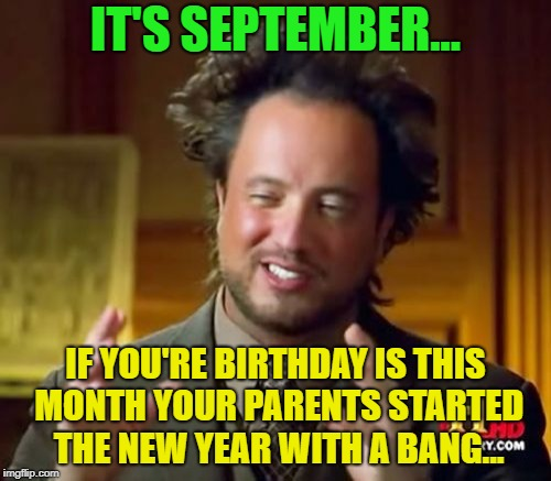 happy birthday | IT'S SEPTEMBER... IF YOU'RE BIRTHDAY IS THIS MONTH YOUR PARENTS STARTED THE NEW YEAR WITH A BANG... | image tagged in memes,ancient aliens,funny,happy birthday | made w/ Imgflip meme maker