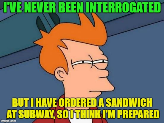 Too many questions... | I'VE NEVER BEEN INTERROGATED BUT I HAVE ORDERED A SANDWICH AT SUBWAY, SO I THINK I'M PREPARED | image tagged in memes,futurama fry,funny,sandwich | made w/ Imgflip meme maker