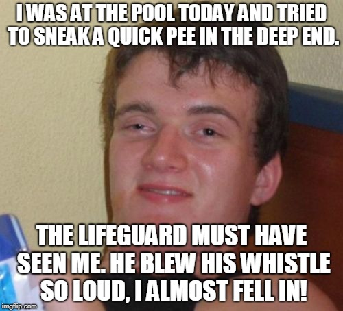 10 Guy Meme | I WAS AT THE POOL TODAY AND TRIED TO SNEAK A QUICK PEE IN THE DEEP END. THE LIFEGUARD MUST HAVE SEEN ME. HE BLEW HIS WHISTLE SO LOUD, I ALMO | image tagged in memes,10 guy | made w/ Imgflip meme maker