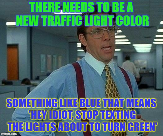 Blue for fun. | THERE NEEDS TO BE A NEW TRAFFIC LIGHT COLOR SOMETHING LIKE BLUE THAT MEANS 'HEY IDIOT, STOP TEXTING THE LIGHTS ABOUT TO TURN GREEN' | image tagged in memes,that would be great,funny,light,texting | made w/ Imgflip meme maker