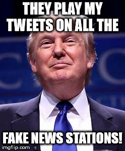 Donald Trump smug | THEY PLAY MY TWEETS ON ALL THE FAKE NEWS STATIONS! | image tagged in donald trump smug | made w/ Imgflip meme maker