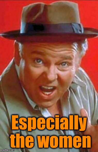 Archie Bunker | Especially the women | image tagged in archie bunker | made w/ Imgflip meme maker