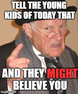 Back In My Day Meme | TELL THE YOUNG KIDS OF TODAY THAT AND THEY MIGHT BELIEVE YOU MIGHT | image tagged in memes,back in my day | made w/ Imgflip meme maker