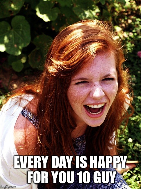 EVERY DAY IS HAPPY FOR YOU 10 GUY | made w/ Imgflip meme maker