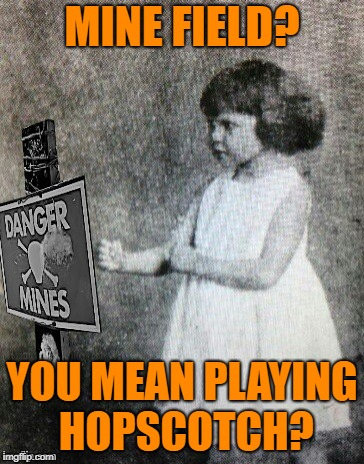 Overly tough girl |  MINE FIELD? YOU MEAN PLAYING HOPSCOTCH? | image tagged in funny memes,overly manly toddler,games,explosions | made w/ Imgflip meme maker
